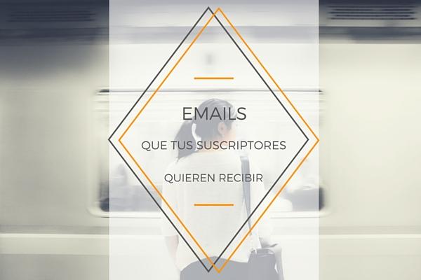 Emails que tus suscriptores quieren recibir