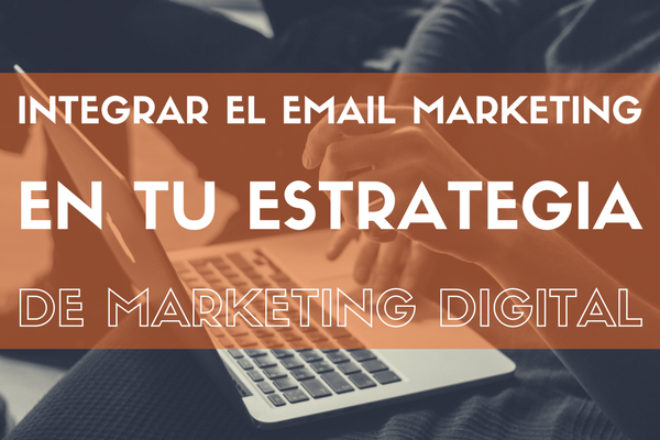Cómo integrar el email marketing en tu estrategia de marketing digital
