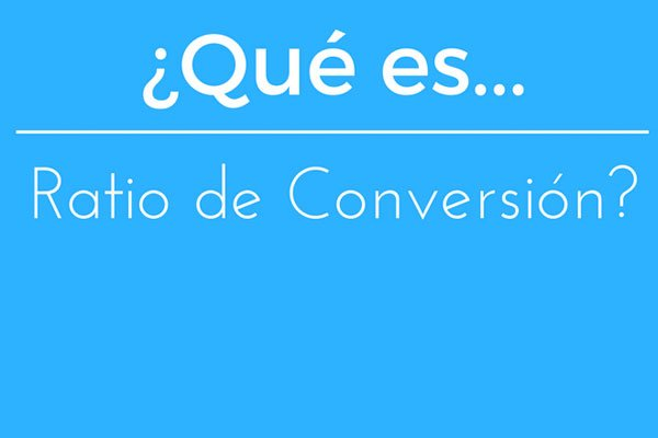 ¿Qué es el ratio de conversión?